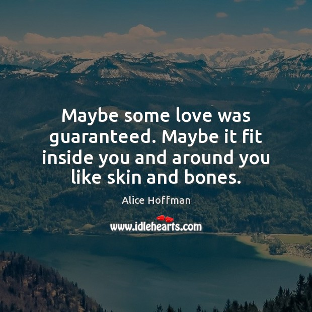 Maybe some love was guaranteed. Maybe it fit inside you and around Alice Hoffman Picture Quote