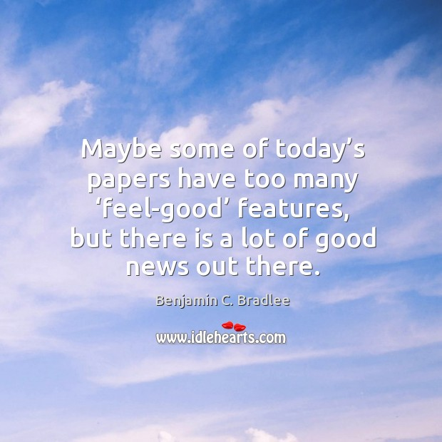 Maybe some of today's papers have too many 'feel-good' features, but there is a lot of good news out there. Image