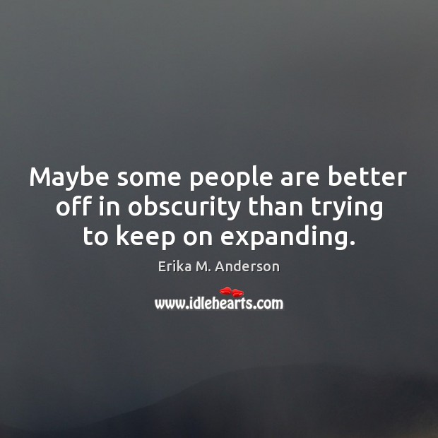 Maybe some people are better off in obscurity than trying to keep on expanding. Image