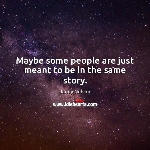 Maybe some people are just meant to be in the same story. Jandy Nelson Picture Quote