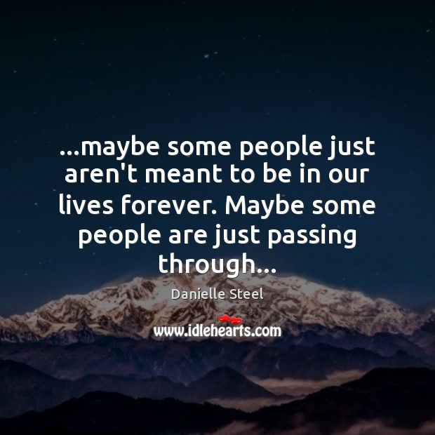 …maybe some people just aren't meant to be in our lives forever. Danielle Steel Picture Quote