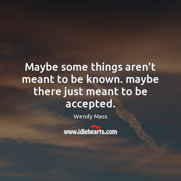 Maybe some things aren't meant to be known. maybe there just meant to be accepted. Image