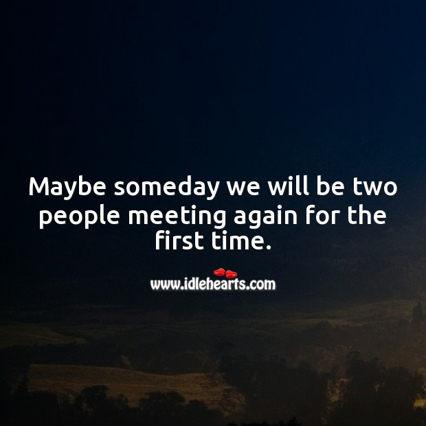 Maybe someday we will be two people meeting again for the first time. People Quotes Image