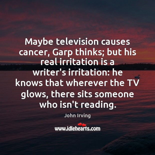 Maybe television causes cancer, Garp thinks; but his real irritation is a John Irving Picture Quote