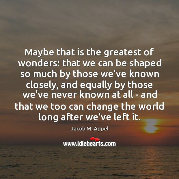 Maybe that is the greatest of wonders: that we can be shaped Image