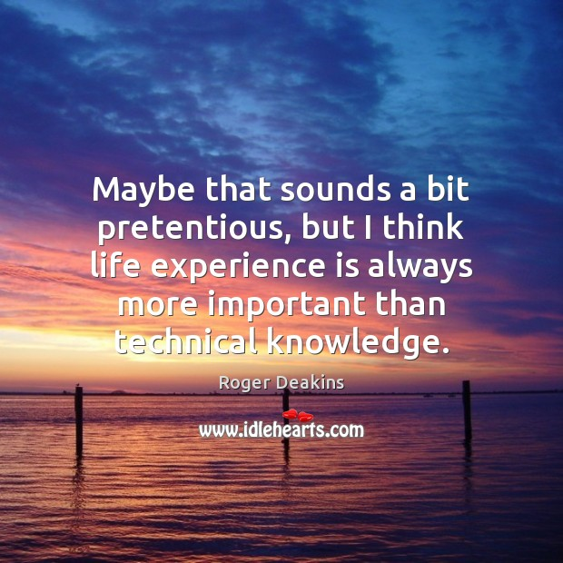 Maybe that sounds a bit pretentious, but I think life experience is Roger Deakins Picture Quote