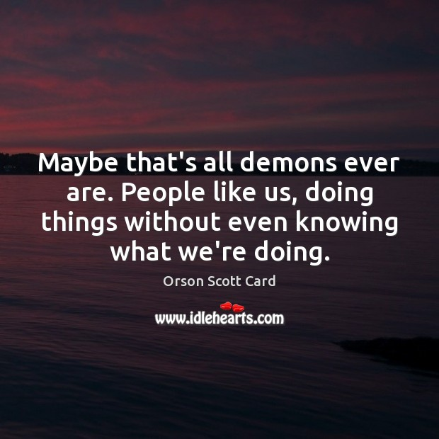Maybe that's all demons ever are. People like us, doing things without Image