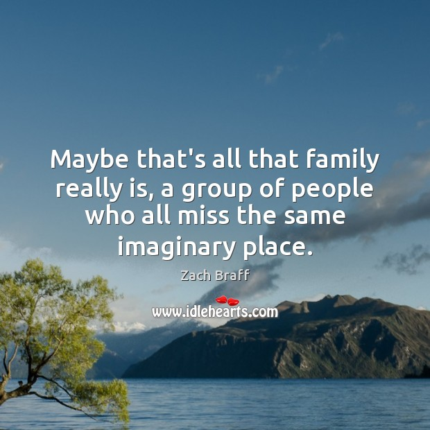 Maybe that's all that family really is, a group of people who Zach Braff Picture Quote