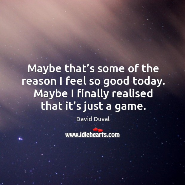 Maybe that's some of the reason I feel so good today. Maybe I finally realised that it's just a game. David Duval Picture Quote