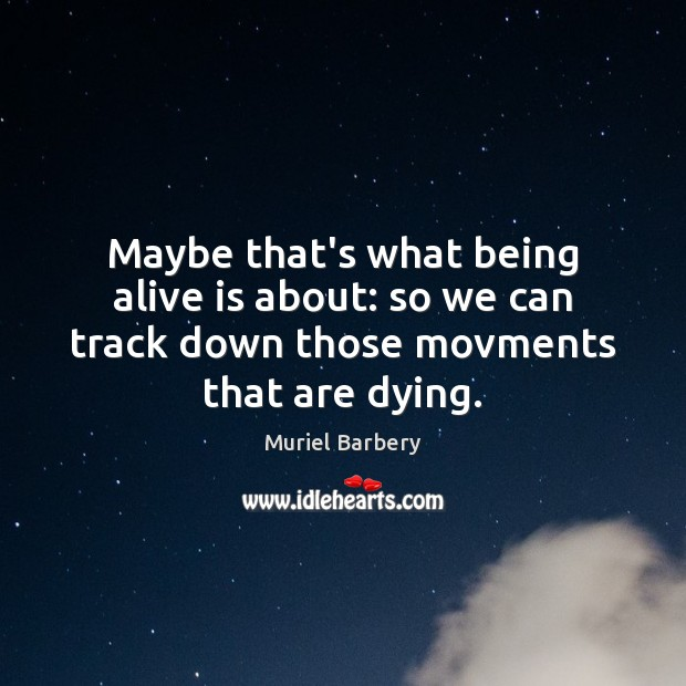 Maybe that's what being alive is about: so we can track down Muriel Barbery Picture Quote