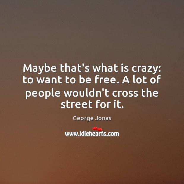 Maybe that's what is crazy: to want to be free. A lot Image