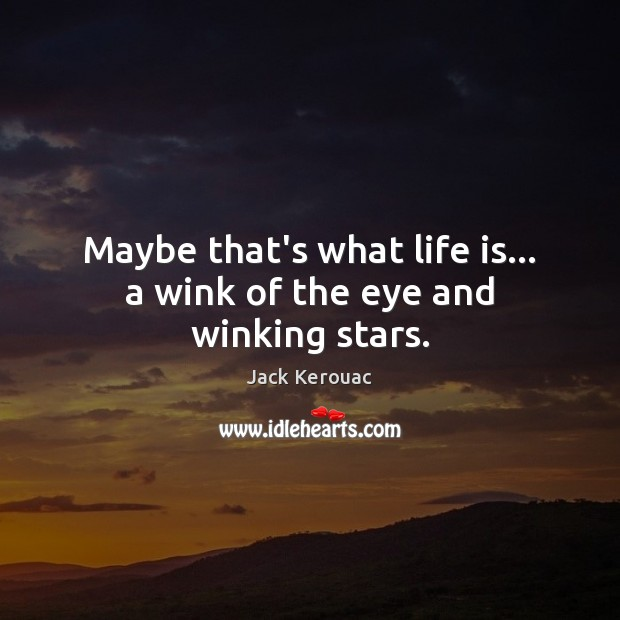 Maybe that's what life is… a wink of the eye and winking stars. Jack Kerouac Picture Quote