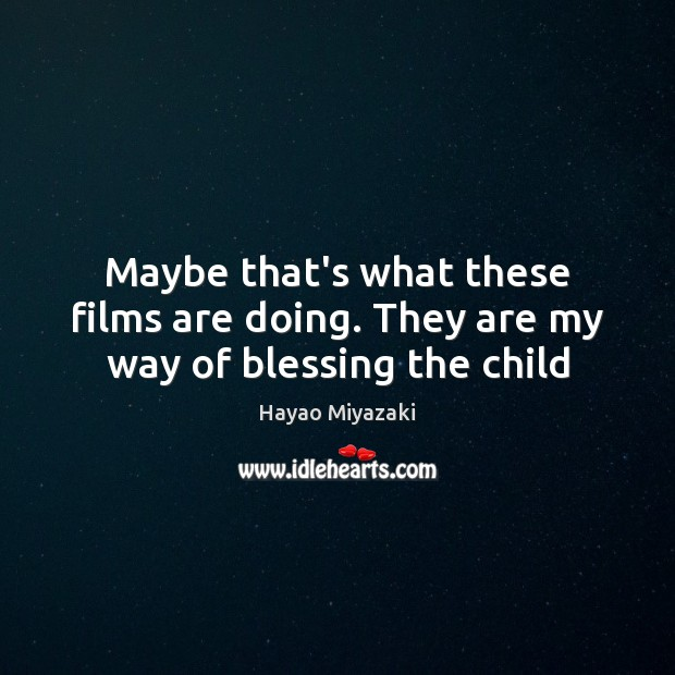 Maybe that's what these films are doing. They are my way of blessing the child Image