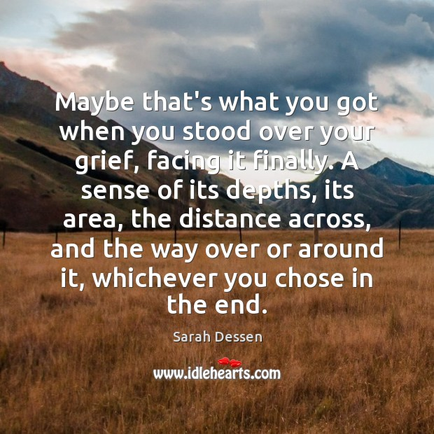 Maybe that's what you got when you stood over your grief, facing Sarah Dessen Picture Quote