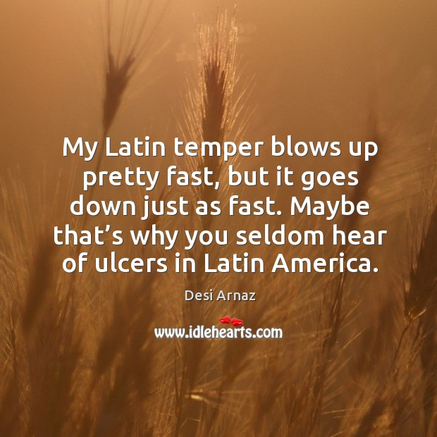 Maybe that's why you seldom hear of ulcers in latin america. Desi Arnaz Picture Quote