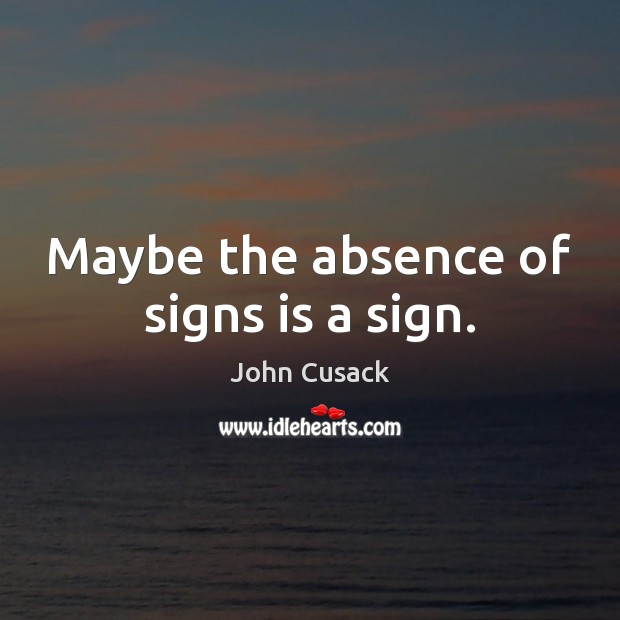 Maybe the absence of signs is a sign. John Cusack Picture Quote