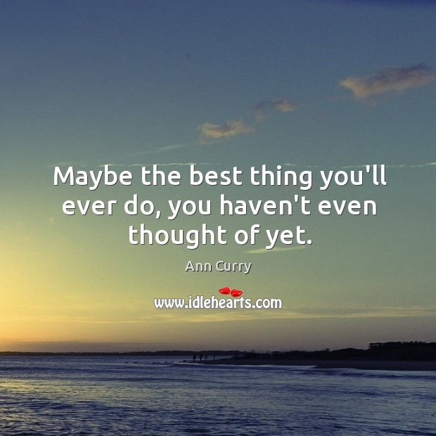 Maybe the best thing you'll ever do, you haven't even thought of yet. Image