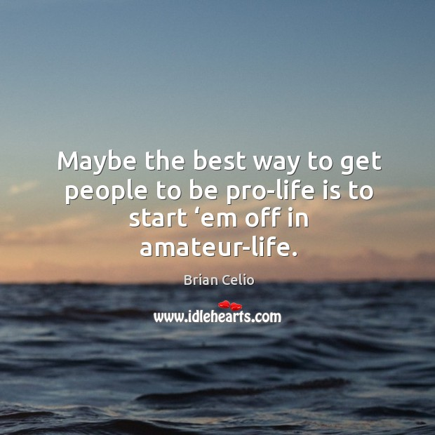Maybe the best way to get people to be pro-life is to start 'em off in amateur-life. Brian Celio Picture Quote