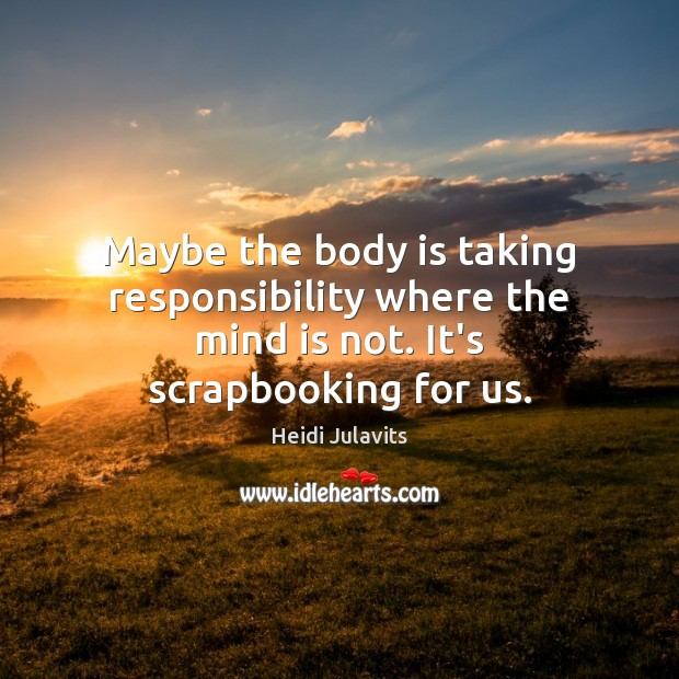 Image, Maybe the body is taking responsibility where the mind is not. It's scrapbooking for us.