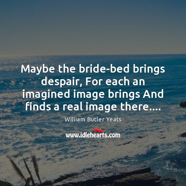 Maybe the bride-bed brings despair, For each an imagined image brings And William Butler Yeats Picture Quote