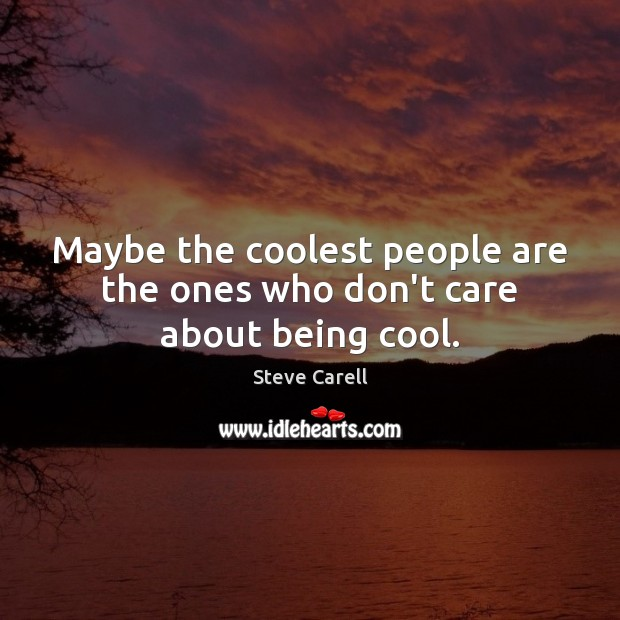 Maybe the coolest people are the ones who don't care about being cool. Steve Carell Picture Quote