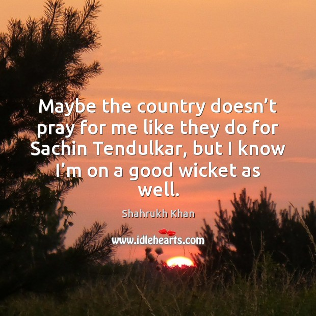 Maybe the country doesn't pray for me like they do for Shahrukh Khan Picture Quote