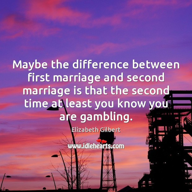 Maybe the difference between first marriage and second marriage is that the Elizabeth Gilbert Picture Quote