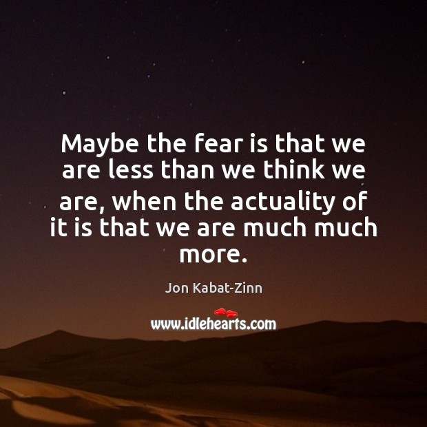 Maybe the fear is that we are less than we think we Fear Quotes Image