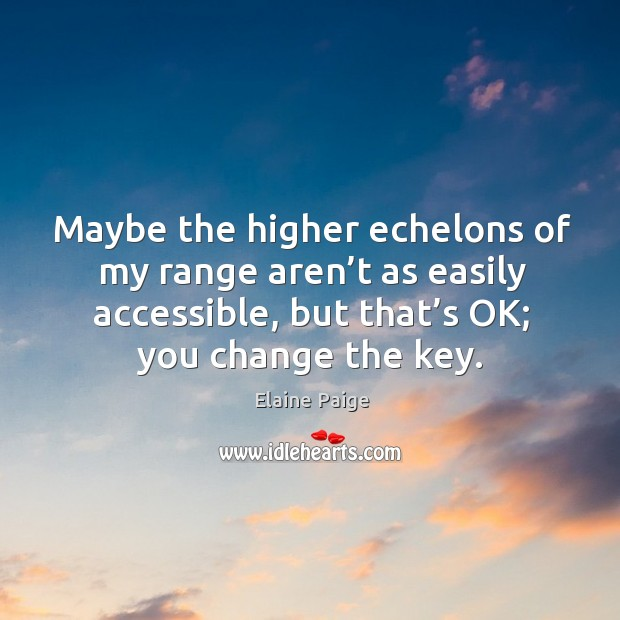 Maybe the higher echelons of my range aren't as easily accessible, but that's ok; you change the key. Elaine Paige Picture Quote