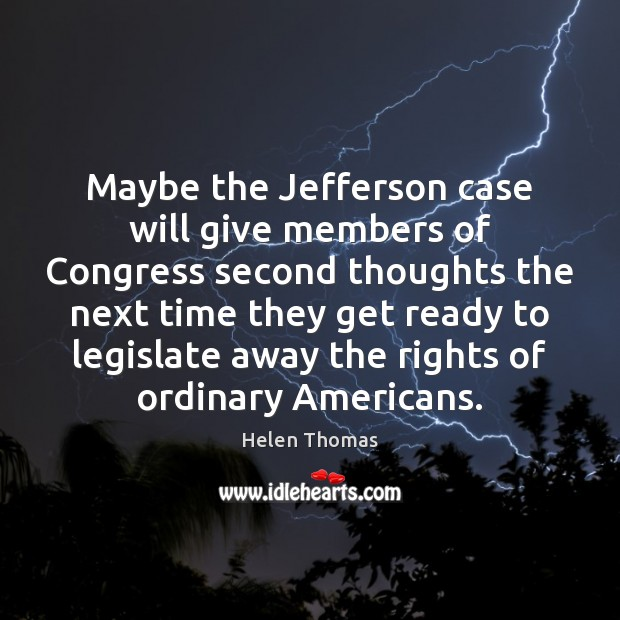 Maybe the Jefferson case will give members of Congress second thoughts the Helen Thomas Picture Quote