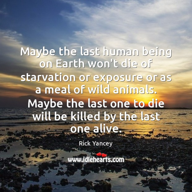 Maybe the last human being on Earth won't die of starvation or Rick Yancey Picture Quote
