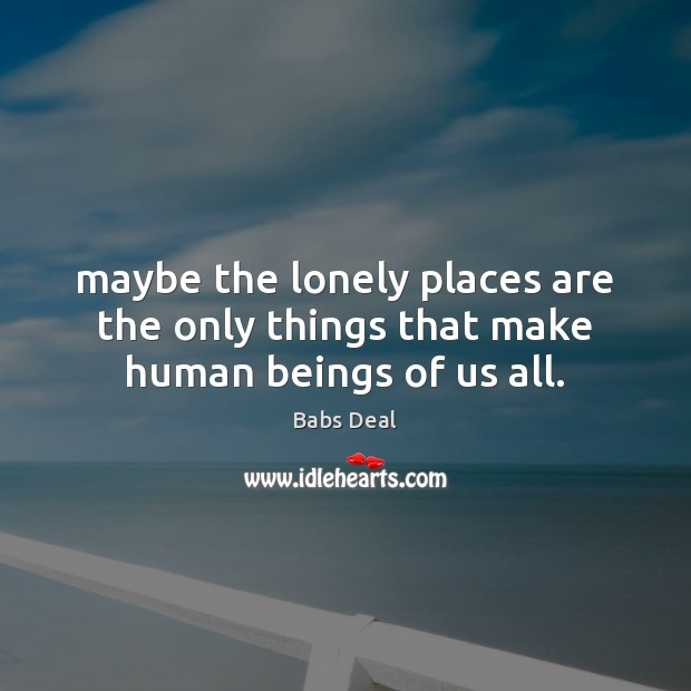 Image, Maybe the lonely places are the only things that make human beings of us all.