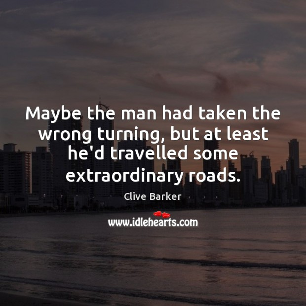 Maybe the man had taken the wrong turning, but at least he'd Clive Barker Picture Quote