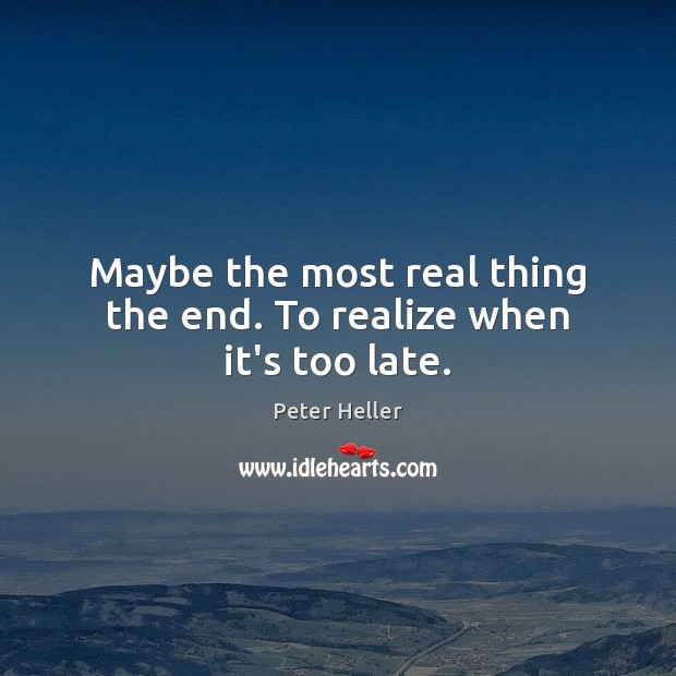 Maybe the most real thing the end. To realize when it's too late. Image