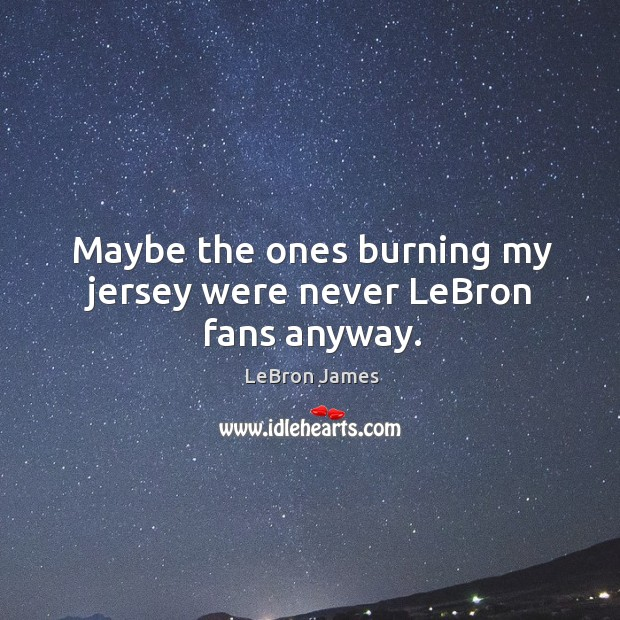 Image, Maybe the ones burning my jersey were never lebron fans anyway.