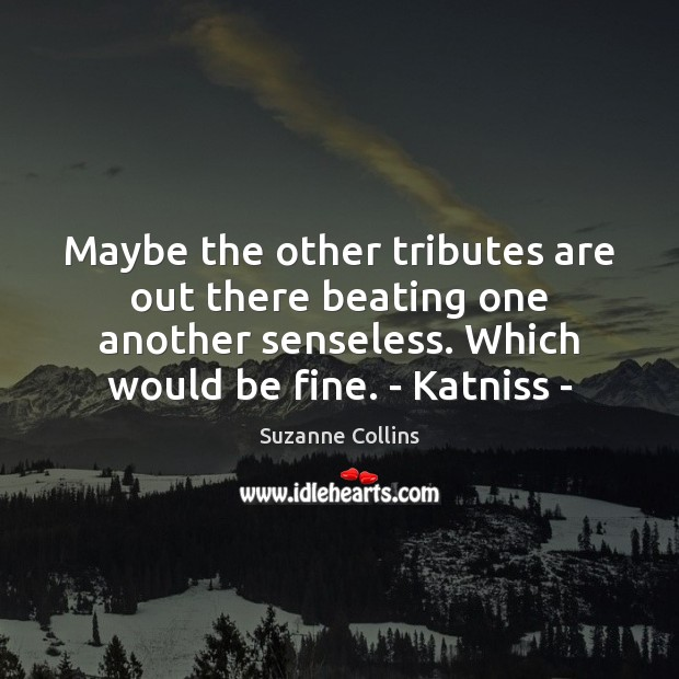 Maybe the other tributes are out there beating one another senseless. Which Image