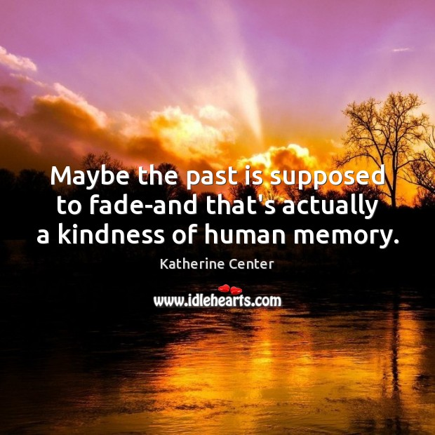 Maybe the past is supposed to fade-and that's actually a kindness of human memory. Past Quotes Image