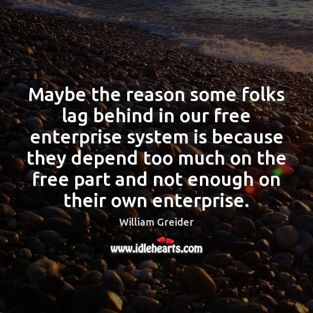 Maybe the reason some folks lag behind in our free enterprise system William Greider Picture Quote