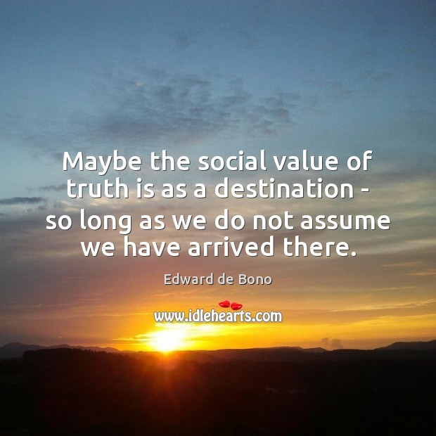 Maybe the social value of truth is as a destination – so Edward de Bono Picture Quote