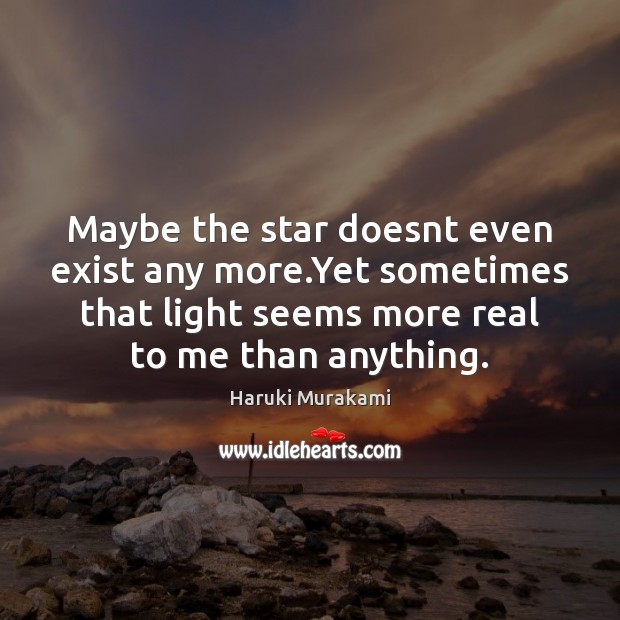 Maybe the star doesnt even exist any more.Yet sometimes that light Haruki Murakami Picture Quote