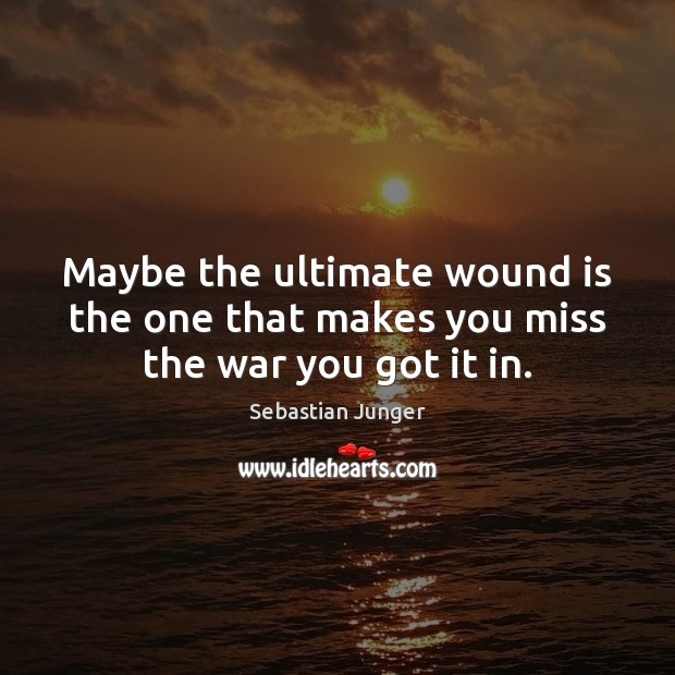 Maybe the ultimate wound is the one that makes you miss the war you got it in. Sebastian Junger Picture Quote