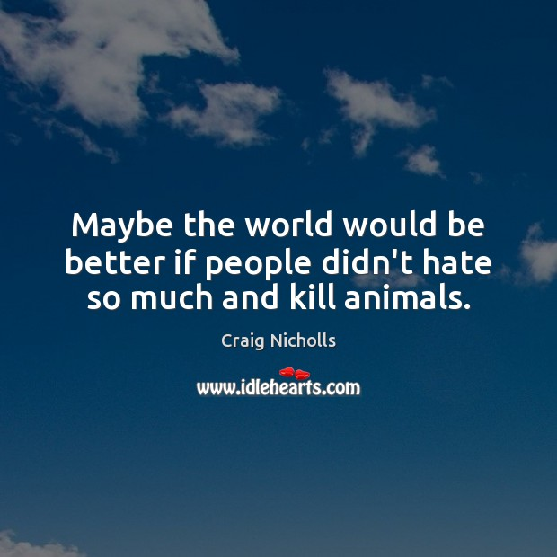 Maybe the world would be better if people didn't hate so much and kill animals. Image