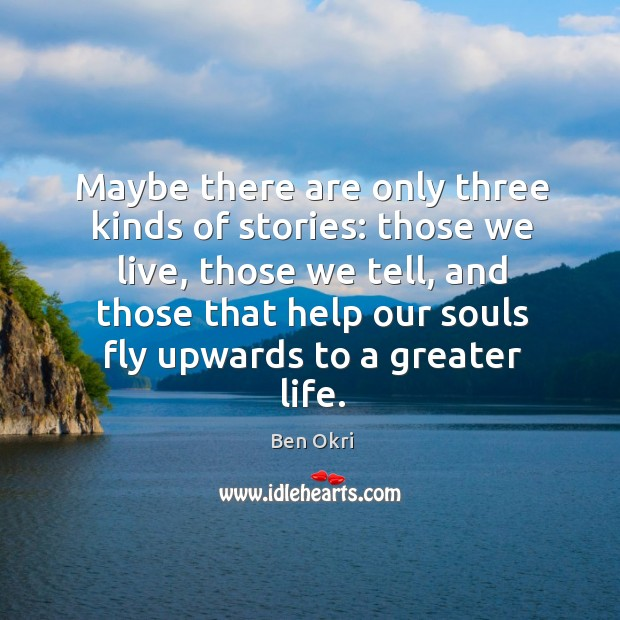 Maybe there are only three kinds of stories: those we live, those Ben Okri Picture Quote