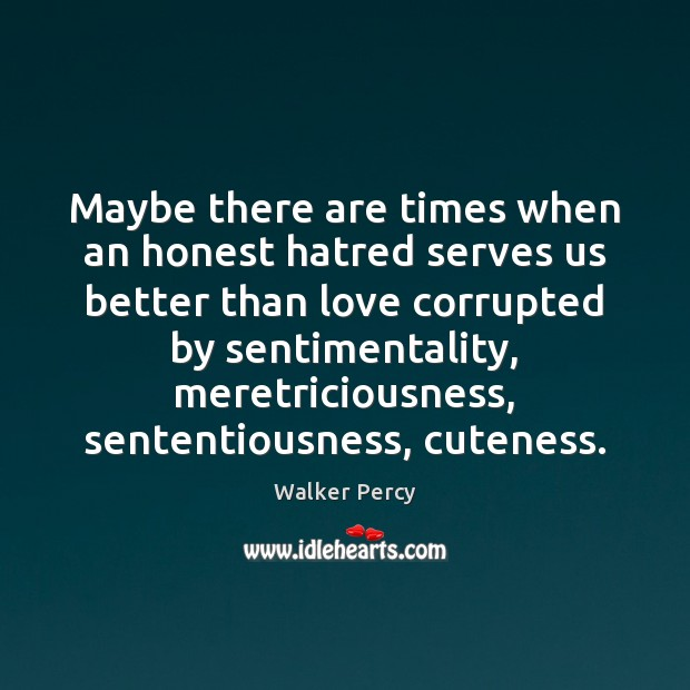 Maybe there are times when an honest hatred serves us better than Walker Percy Picture Quote