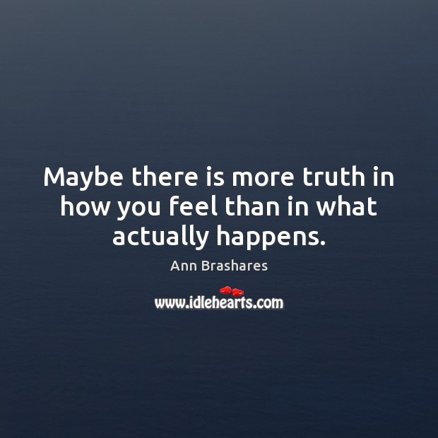 Image, Maybe there is more truth in how you feel than in what actually happens.