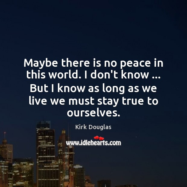 Maybe there is no peace in this world. I don't know … But Kirk Douglas Picture Quote