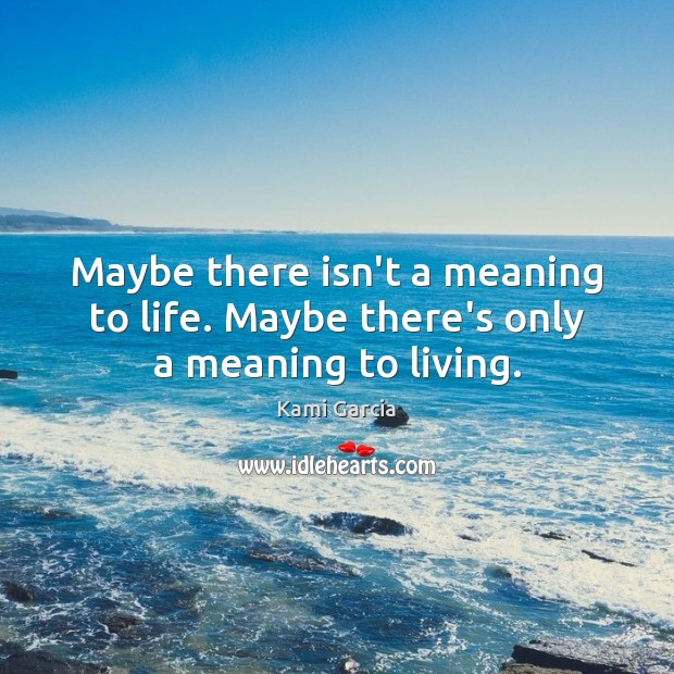 Maybe there isn't a meaning to life. Maybe there's only a meaning to living. Kami Garcia Picture Quote