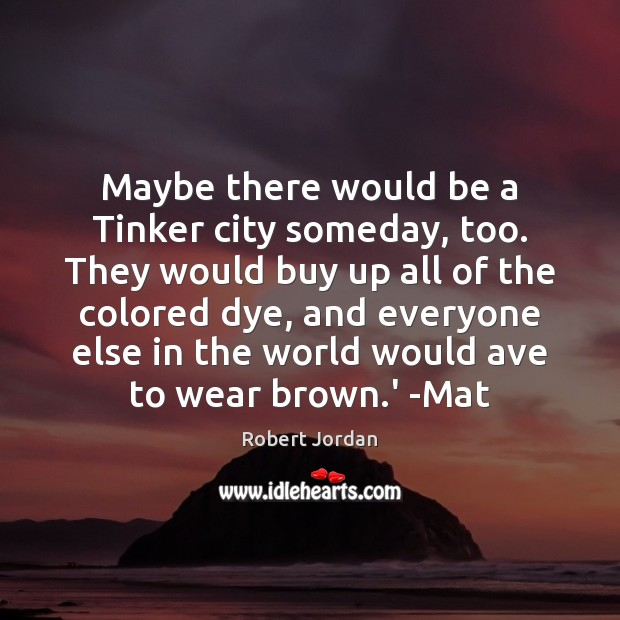 Maybe there would be a Tinker city someday, too. They would buy Robert Jordan Picture Quote