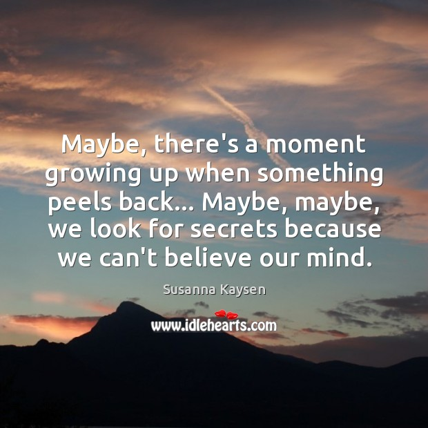 Maybe, there's a moment growing up when something peels back… Maybe, maybe, Susanna Kaysen Picture Quote
