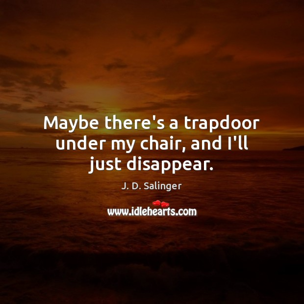Maybe there's a trapdoor under my chair, and I'll just disappear. J. D. Salinger Picture Quote